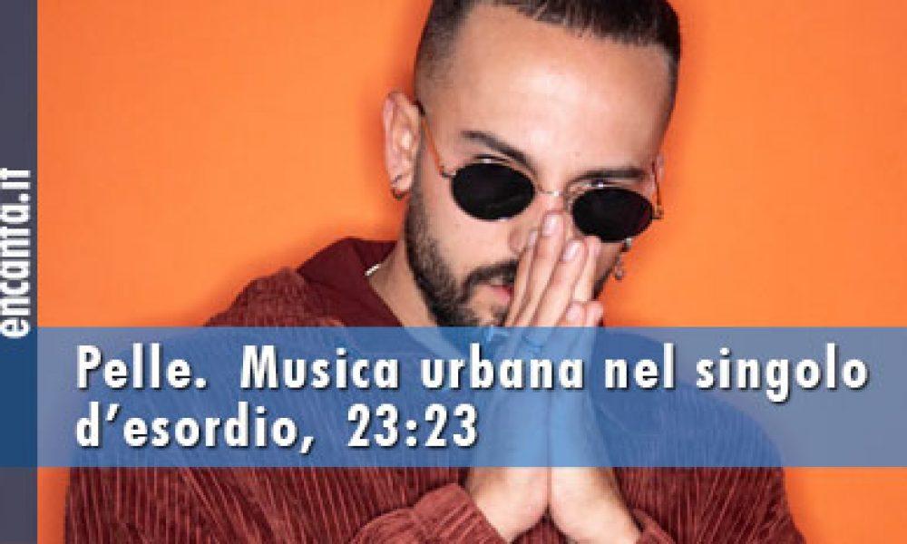 Pelle.Musica urbana nel singolo d'esordio,23:23