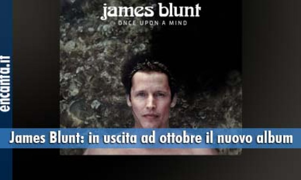 "James Blunt: in uscita ad ottobre il nuovo album, ""Once upon a mind"""