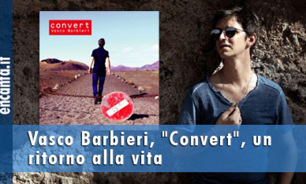 """Vasco Barbieri, """"Convert"""", un ritorno alla vita"""