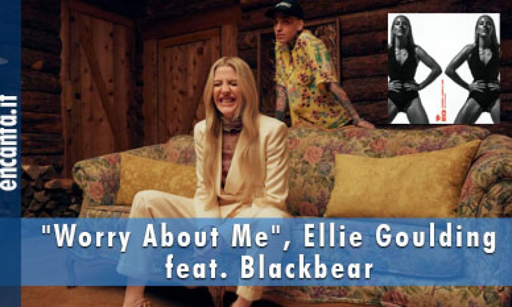 """""""Worry About Me"""", Ellie Goulding feat. Blackbear"""