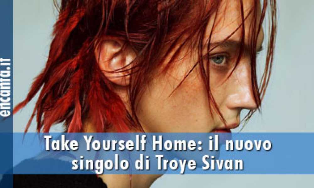 Take Yourself Home: il nuovo singolo di Troye Sivan