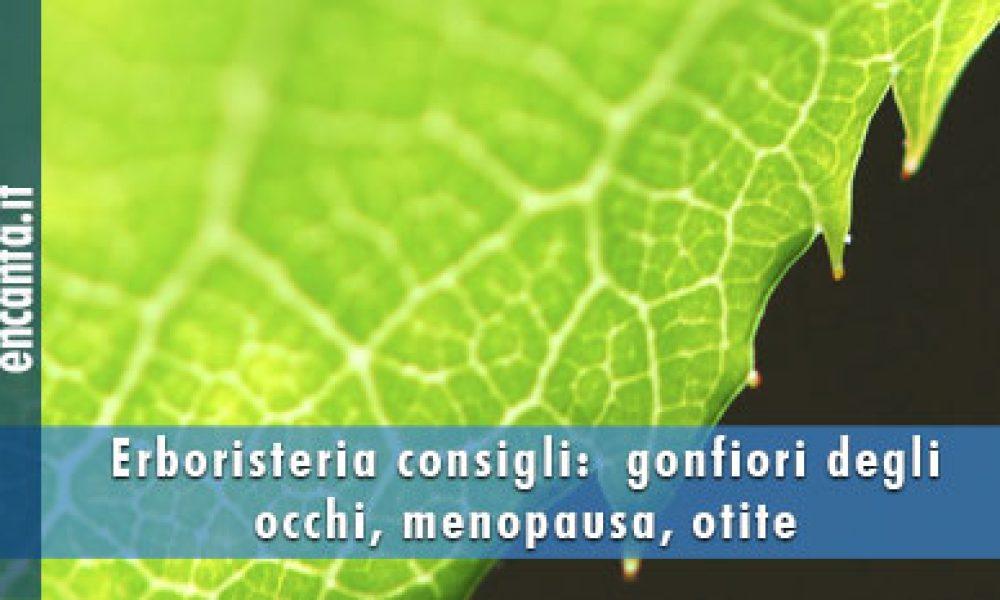 Erboristeria consigli:  gonfiori degli occhi, menopausa, otite